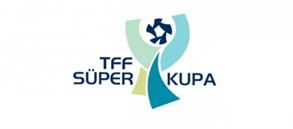 TFF Süper Kupa maçı 7 Ağustos'ta Ankara'da oynanacak